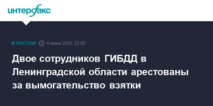 Двое сотрудников ГИБДД в Ленинградской области арестованы за вымогательство взятки
