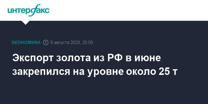 Экспорт золота из РФ в июне закрепился на уровне около 25 т