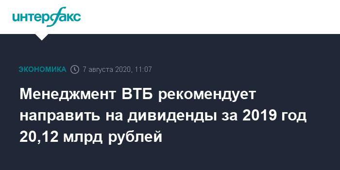 11:07, 7 августа 2020 Менеджмент ВТБ рекомендует направить на дивиденды за 2019 год 20,12 млрд рублей