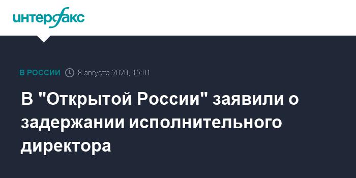 """15:01, 8 августа 2020 В """"Открытой России"""" заявили о задержании исполнительного директора"""