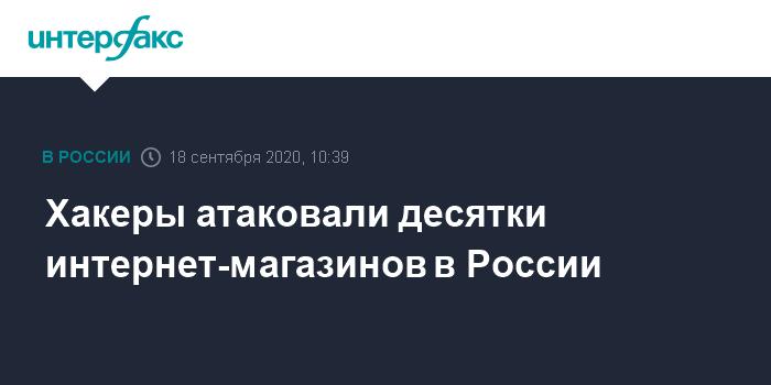 10:39, 18 сентября 2020 Хакеры атаковали десятки интернет-магазинов в России