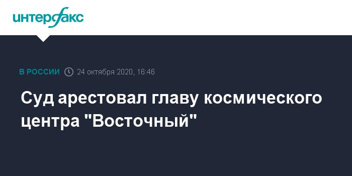 """Суд арестовал главу космического центра """"Восточный"""""""