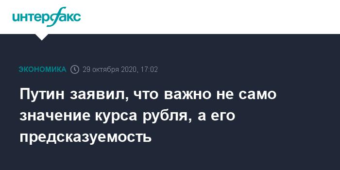 Путин заявил, что важно не само значение курса рубля, а его предсказуемость