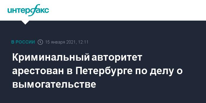 745294 Криминальный авторитет арестован в Петербурге по делу о вымогательстве