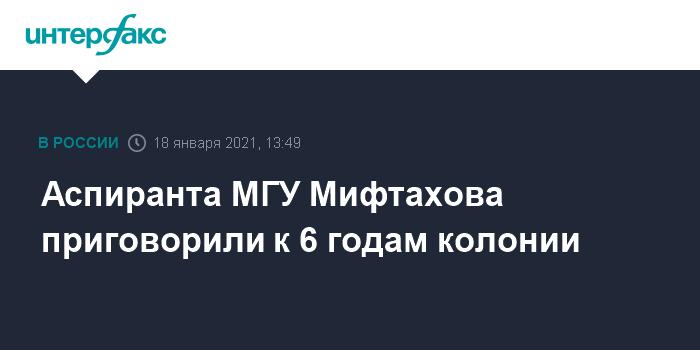 Аспиранта МГУ Мифтахова приговорили к 6 годам колонии