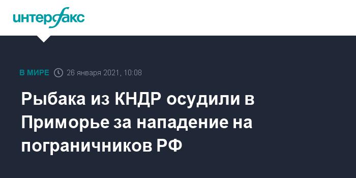 10:08, 26 января 2021 Рыбака из КНДР осудили в Приморье за нападение на пограничников РФ