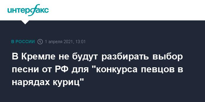 """758990 В Кремле не будут разбирать выбор песни от РФ для """"конкурса певцов в нарядах куриц"""""""