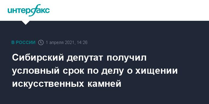 759003 Сибирский депутат получил условный срок по делу о хищении искусственных камней