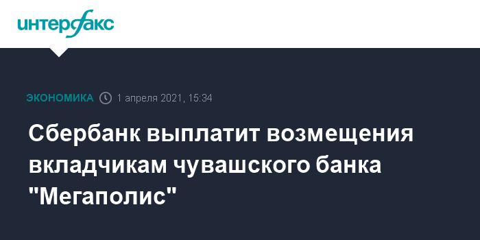 """759038 Сбербанк выплатит возмещения вкладчикам чувашского банка """"Мегаполис"""""""