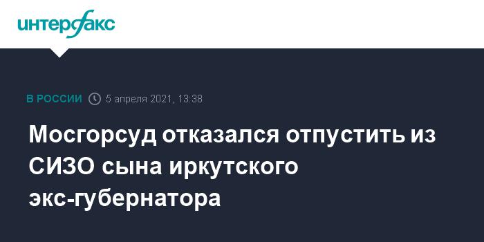 759513 Мосгорсуд отказался отпустить из СИЗО сына иркутского экс-губернатора