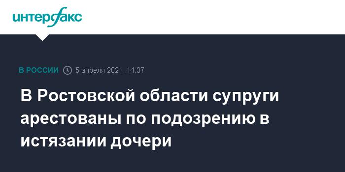 759525 В Ростовской области супруги арестованы по подозрению в истязании дочери