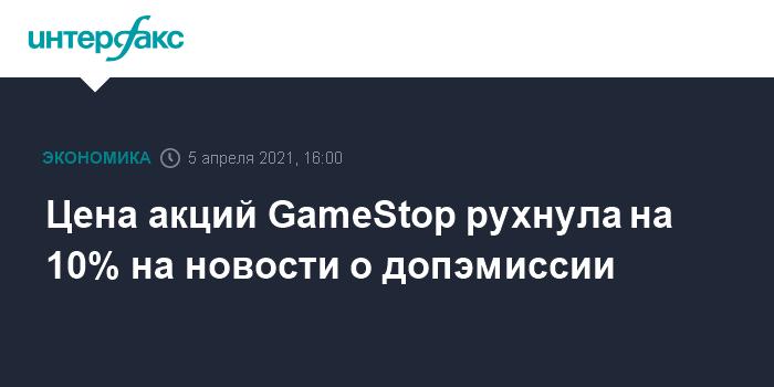 759552 Цена акций GameStop рухнула на 10% на новости о допэмиссии