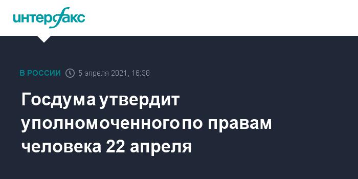 759560 Госдума утвердит уполномоченного по правам человека 22 апреля