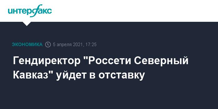 """759565 Гендиректор """"Россети Северный Кавказ"""" уйдет в отставку"""