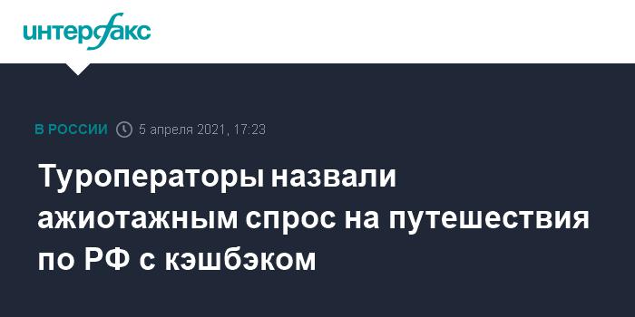 759573 Туроператоры назвали ажиотажным спрос на путешествия по РФ с кэшбэком