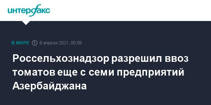 760299 Россельхознадзор разрешил ввоз томатов еще с семи предприятий Азербайджана