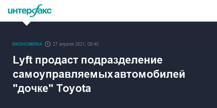 """763425 Lyft продаст подразделение самоуправляемых автомобилей """"дочке"""" Toyota"""