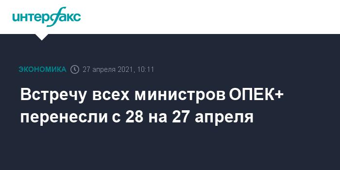 763431 Встречу всех министров ОПЕК+ перенесли с 28 на 27 апреля