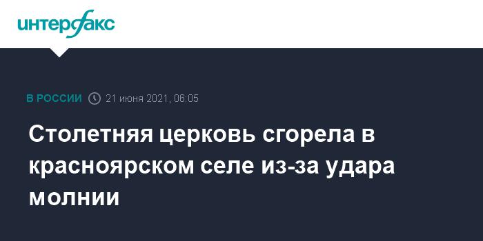 21 июня 2021 08:23 Удар молнии уничтожил старинную церковь под Красноярском