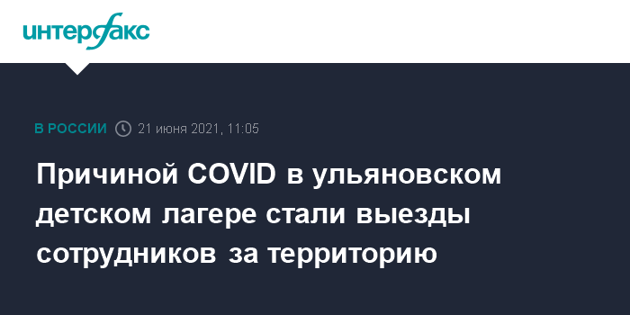 21 июня 2021 г. 10:46 Причиной вспышки COVID-19 в ульяновском детском лагере стали выезды сотрудников за территорию