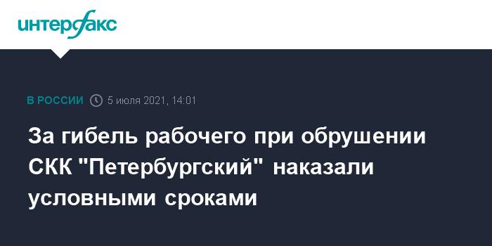 """776379 За гибель рабочего при обрушении СКК """"Петербургский"""" наказали условными сроками"""