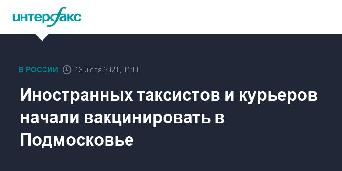 777647 Иностранных таксистов и курьеров начали вакцинировать в Подмосковье