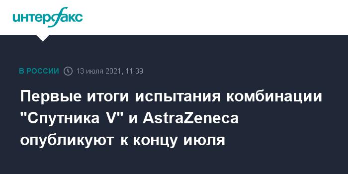 """777652 Первые итоги испытания комбинации """"Спутника V"""" и AstraZeneca опубликуют к концу июля"""