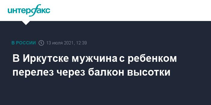 777665 В Иркутске мужчина с ребенком перелез через балкон высотки