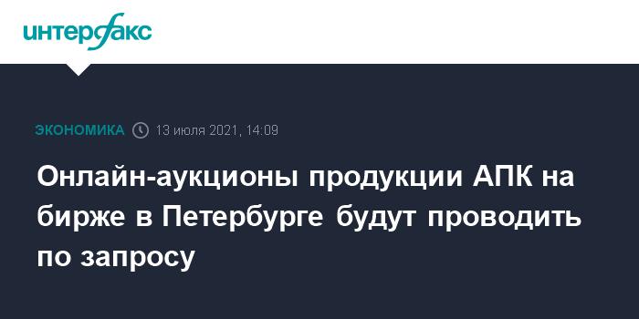 777684 Онлайн-аукционы продукции АПК на бирже в Петербурге будут проводить по запросу
