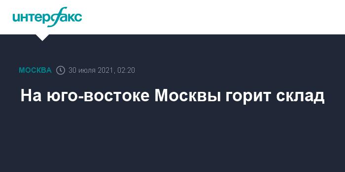 На юго-востоке Москвы горит склад