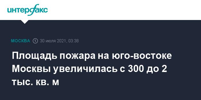 Площадь пожара на юго-востоке Москвы увеличилась с 300 до 2 тыс. кв. м